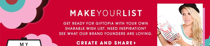 MAKE YOUR LIST. Get ready for Giftopia with your own sharable wish list. Need inspiration? See what our brand founders are loving. CREATE AND SHARE