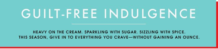 GUILT-FREE INDULGENCE. Heavy on the cream. Sparkling with sugar. Sizzling with spice. This season, give in to everything you craveâ??without gaining an ounce.
