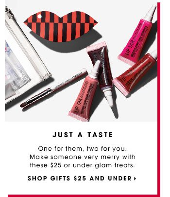 JUST A TASTE. One for them, two for you. Make someone very merry with these $25 or under glam treats. SHOP GIFTS $25 AND UNDER