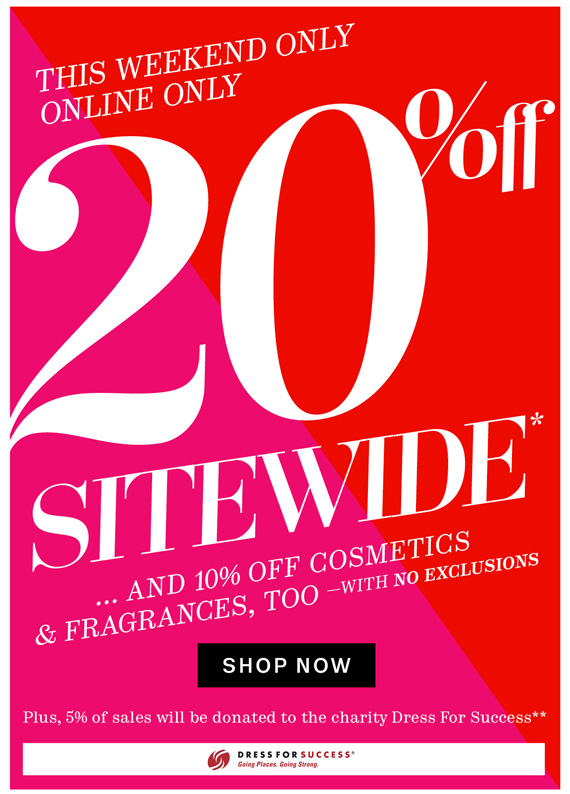 This Weekend Only. Online Only. 20% Off Sitewide*...and 10% off cosmetics & fragrances too. Shop Now.