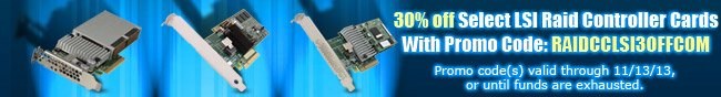 30% off select lsi raid controller cards with promo code: raidcclsi30offcom. promo code(s) valid through 11-13-13, or until fund are exhausted.