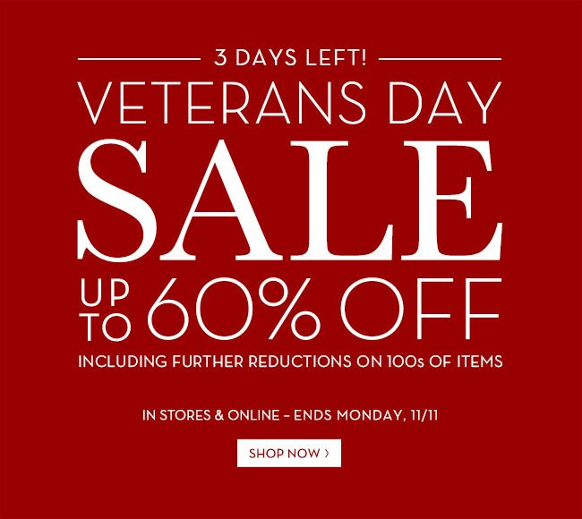 3 DAYS LEFT! VETERANS DAY SALE UP TO 60% OFF INCLUDING FURTHER REDUCTIONS ON 100S OF ITEMS IN STORES & ONLINE - ENDS MONDAY, 11/11 SHOP NOW