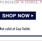 SHOP NOW | TO REDEEM IN STORES, PRESENT EMAIL TO CASHIER. | Not valid at Gap Outlet.