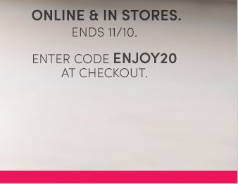 ONLINE & IN STORES. ENDS 11/10. ENTER CODE ENJOY20 AT CHECKOUT.