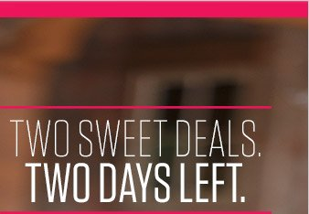 TWO SWEET DEALS. TWO DAYS LEFT.