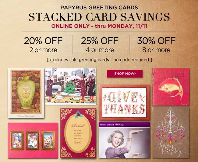 Online Only - Stacked Card Savings 					Buy 2 or more cards - Save 20% off* 					Buy 4 or more cards - Save 25% off* 					Buy 8 or more cards - Save 30% off* 					Thru Monday, 11/11 					*Excludes sale greeting cards. No code required. 					Shop online at www.papyrusonline.com