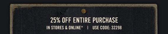 25% OFF ENTIRE PURCHASE IN  STORES & ONLINE*   USE CODE: 32298