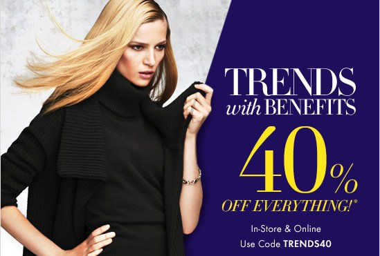 TRENDS WITH BENEFITS  40% OFF EVERYTHING!*  In–Store & Online Use Code TRENDS40