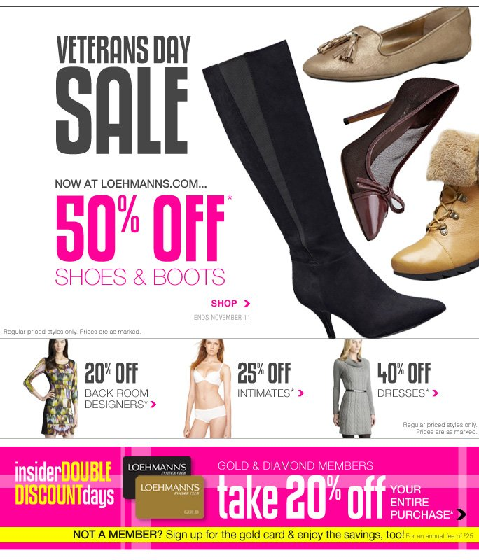 Always Free Shipping With purchase of $100 or more*  Veterans days sale Now at loehmanns.com... 50% off* Shoes & boots Shop Ends november11 Regular priced styles only. Prices are as marked.  20% off back room designers*  25% off intimates*  40% off dresses*  Regular priced styles only. Prices are as marked.  Insider double discount days Gold & diamond members Take 20% off your entire purchase*  Not a member? Sign up for the gold card & enjoy the savings, too! For an annual fee of $25  Online, Insider Club Members must be signed in and Loehmann's price reflects Insider Club Diamond or Gold Member savings.  sale & coupons not valid on sample sale and select special events.  *20% off entire purchase for active gold and diamond club members, 20% off wool & leather coats and 20% to 50% OFF select regular priced categories PROMOTIONAL OFFERs are VALID THRU 11/11/13 UNTIL THE CLOSE OF REGULAR BUSINESS HOURS IN STORE OR THRU 11/12/2013 UNTIL 2:59AM EST ONLINE. cannot be combined with insider club discount. 40% off dresses promotional offer is valid thru 11/12/13 at 2:59am et online only. Free shipping offer applies on orders of $100 or more, prior to sales tax and  after all applicable discounts, only for standard shipping to one single address in the Continental US per order. In store, 20% off entire purchase , 20% off wool & leather coats and 20% to 50% off select regular priced categories promotional offers will be taken at register. 40% off dresses not valid in store. For online; enter promo code FALLCHILL20 at checkout to receive 20% off select coats promotional discount. Online, Gold and Diamond members must be signed in and Loehmann's price  reflects 20% off entire purchase discount. For online, no promo code needed, Loehmann's price reflects 20% to 50% off select regular priced categories and 40% off dresses promotional discounts, prices are as marked. Offers not valid on previous purchases and excludes the purchase of Gift Cards and Insider Club Membership fee. Can