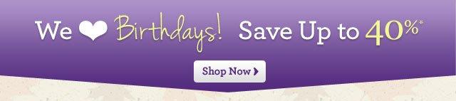 We Love Birthdays! Save Up to 40%