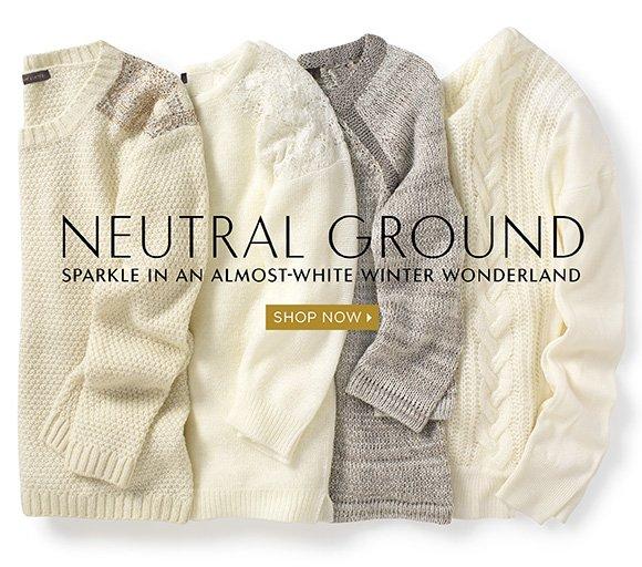 NEUTRAL GROUND  SPARKLE IN AN ALMOST–WHITE WINTER WONDERLAND.  SHOP NOW ›
