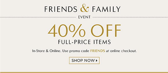 FRIENDS & FAMILY EVENT 40% OFF FULL–PRICE ITEMS In–Store & Online. Use promo code FRIENDS at online checkout. SHOP NOW '