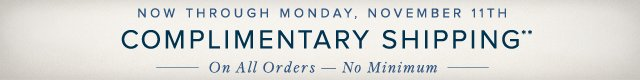 NOW THROUGH MONDAY, MONDAY 11TH COMPLIMENTARY SHIPPING**