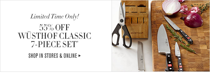 Limited Time Only! - 55% OFF WÜSTHOF CLASSIC 7-PIECE SET* - SHOP IN STORES & ONLINE