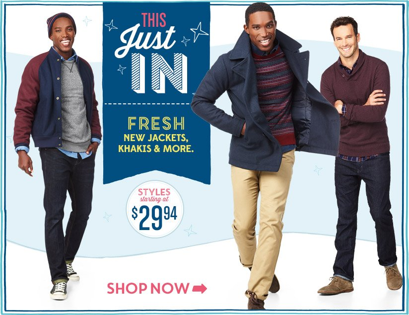 THIS Just IN | FRESH NEW JACKETS, KHAKIS AND MORE. | STYLES starting at $29.94 | SHOP NOW