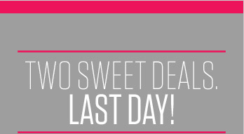 TWO SWEET DEALS. LAST DAY!