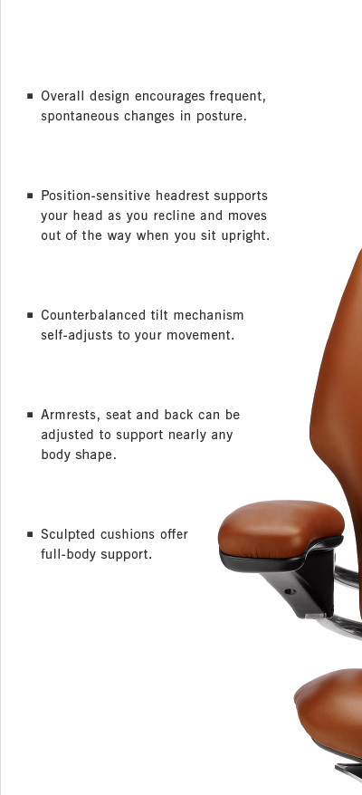 Overall design encourages frequent, spontaneous changes in posture. Position-sensitive headrest supports your head as you recline and moves out of the way when you sit upright. Counterbalanced tilt mechanism self-adjusts to your movement. Armrests, seat and back can be adjusted to support nearly any body shape. Sculpted cushions offer full-body support.