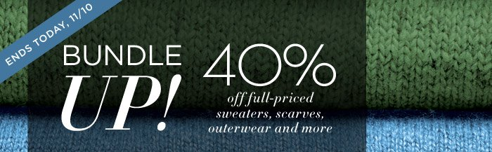 ENDS TODAY, 11/10 | BUNDLE UP! | 40% off full-priced sweaters, scarves, outerwear and more