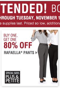 BONUS BUYS Now Extended through Tuesday, November 12 Buy One, Get One 80% off Rafaella® pants