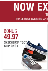 BONUS BUYS Now Extended through Tuesday, November 12 BONUS 49.97 Skechers® Go slip ons Bonus Buys available while supplies last. Priced so low, additional discounts do not apply.