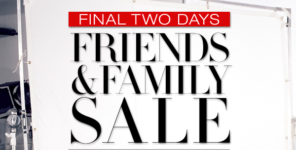 FINAL TWO DAYS FRIENDS AND FAMILY SALE