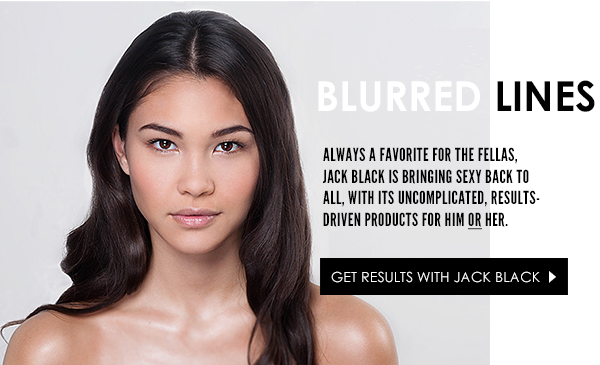 Jack Black has results-driven products for him or her!