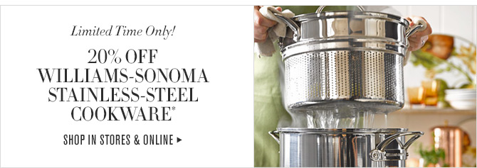 Limited Time Only! - 20% OFF WILLIAMS-SONOMA STAINLESS-STEEL COOKWARE* - SHOP IN STORES & ONLINE