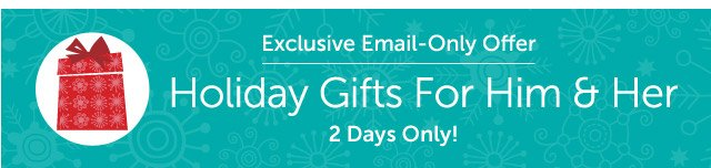 Exclusive Email-Only Offer - Holiday Gifts For Him & Her - 2 Days Only!