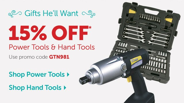 Gifts He'll Want - 15% OFF* Power Tools & Hand Tools - Use promo code GTN981
