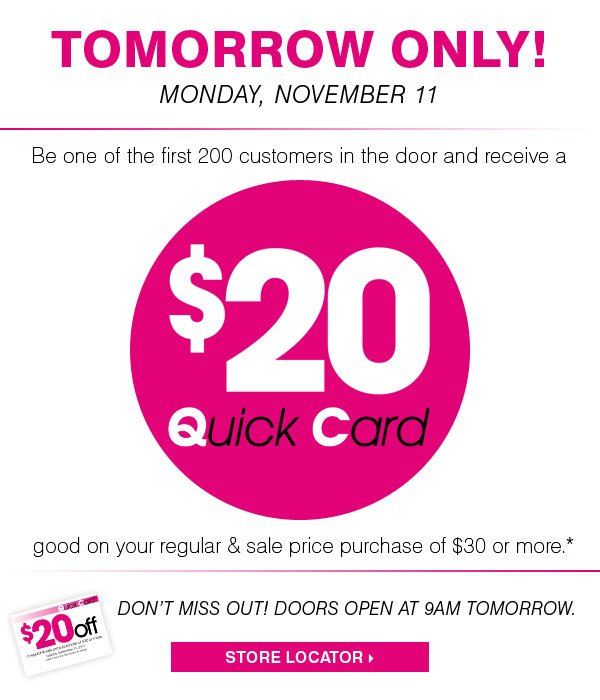 Tomorrow Only Monday, November 11 Be one of the first 200 customers in the door and receive a $20 Quick Card good on your regular and sale price purchase of $30 or more.* Don't miss out! Doors open at 9AM tomorrow. Store locator