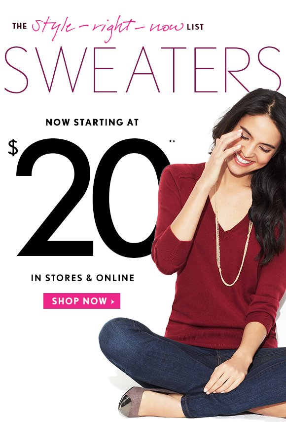 THE style-right-now LIST  SWEATERS NOW STARTING AT $20** IN STORES & ONLINE SHOP NOW