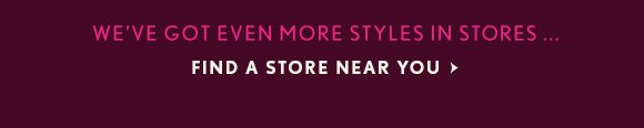 WE'VE GOT EVEN MORE STYLES IN STORES... FIND A STORE NEAR YOU