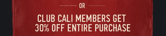 OR CLUB CALI MEMBERS GET 30% OFF  ENTIRE PURCHASE
