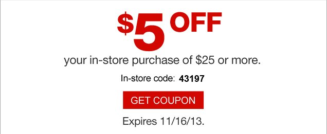 $5 off  your in-store purchase of $25 or more. In-store code: 79359. Get coupon.  Expires 11/16/13.