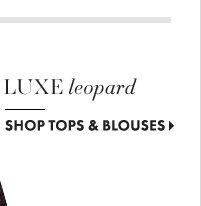 Luxe Leopard            SHOP TOPS & BLOUSES