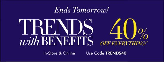 Ends Tomorrow! TRENDS with BENEFITS 40% OFF EVERYTHING!*  In-Store & Online Use Code TRENDS40