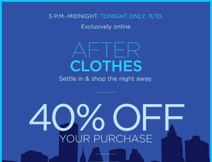 5 P.M.–MIDNIGHT. TODAY ONLY, 11/10. Exclusively online | AFTER CLOTHES Settle in & shop the night away. | 40% OFF YOUR PURCHASE
