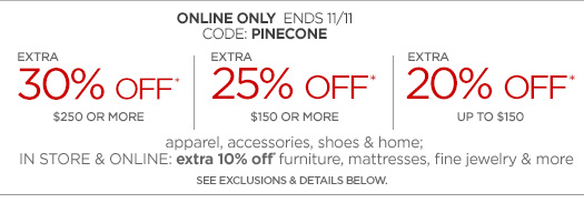 ONLINE ONLY ENDS 11/11 CODE: PINECONE EXTRA 30% OFF* $250 OR MORE EXTRA 25% OFF* $150 OR MORE  EXTRA 20% OFF* UP TO $150 apparel, accessories, shoes & home; INSTORE & ONLINE: extra 10% off* furniture, mattresses, fine jewelry &  more  SEE EXCLUSIONS & DETAILS BELOW.