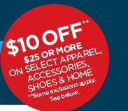 $10 OFF** $25 OR MORE ON SELECT APPAREL,  ACCESSORIES, SHOES & HOME  **Some exclusions apply. See below.