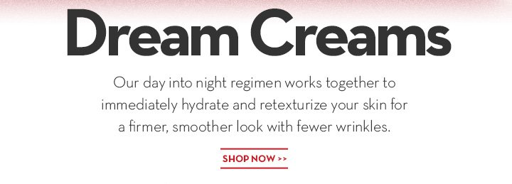 DREAM CREAMS. Our day into night regimen works together to immediately hydrate and retexturize your skin for a firmer, smoother look with fewer wrinkles. SHOP NOW.