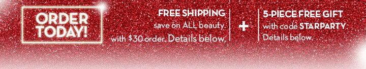ORDER TODAY! FREE SHIPPING save on ALL beauty with $30 order. Details below. + 5-PIECE GIFT with code STARPARTY. Details below.