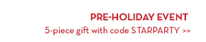 PRE-HOLIDAY EVENT. 5-piece gift with code STARPARTY.