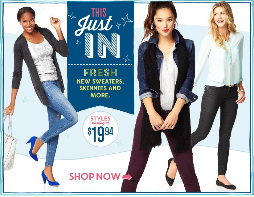 THIS Just IN | FRESH NEW SWEATERS, SKINNIES AND MORE. | STYLES starting at $19.94 | SHOP NOW