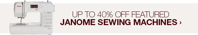 Up to 40% off Featured Janome Sewing Machines