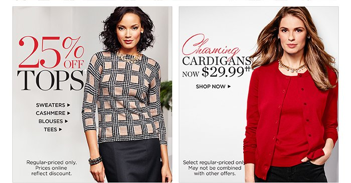 25% off tops. Sweaters, cashmere, blouses, tees. Regular-priced only. Prices online reflect discount. Charming cardigans now $29.99. Shop now. Select regular-priced only. May not be combined with other offers.