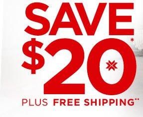SAVE $20* PLUS FREE SHIPPING**