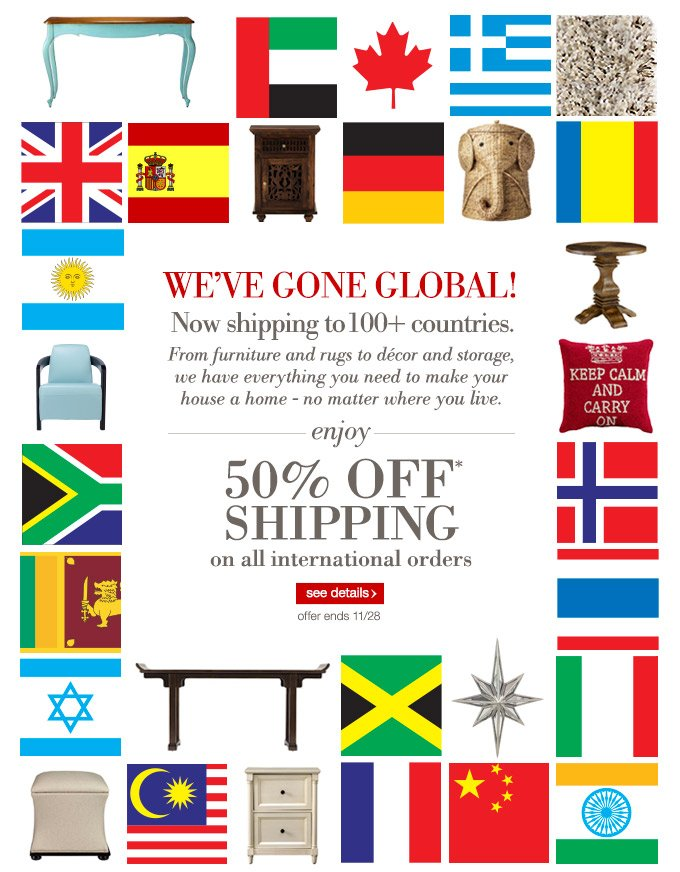 We've Gone Global! Now shipping to 100+ countries. From furniture and rugs to décor and storage, we have everything you need to make your house a home - no matter where you live. Enjoy 50% off* shipping on all international orders.