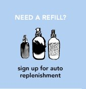NEED A REFILL? sign up for auto replenishment »LEARN MORE
