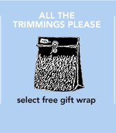 ALL THE TRIMMINGS, PLEASE select free gift wrap »SHOP
