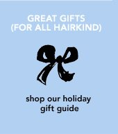GREAT GIFTS (FOR ALL HAIRKIND) shop our holiday gift guide »SHOP